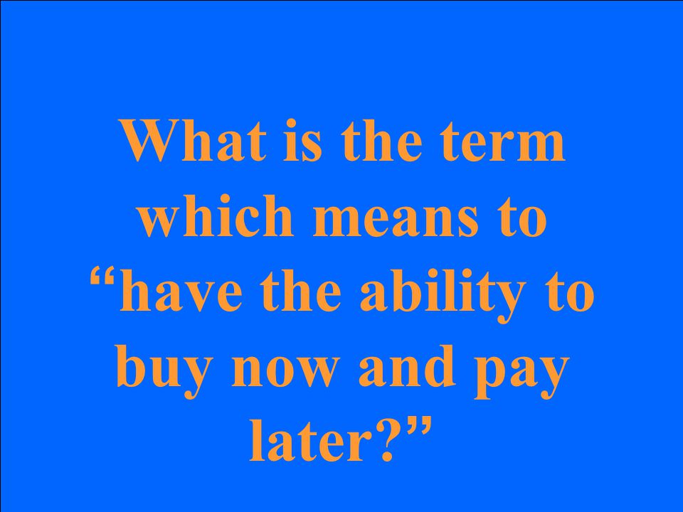 "What is the term which means to "" have the ability to buy now and pay later? """
