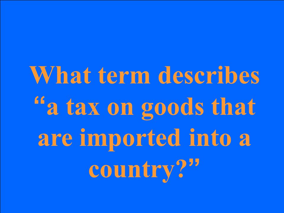 "What term describes "" a tax on goods that are imported into a country? """
