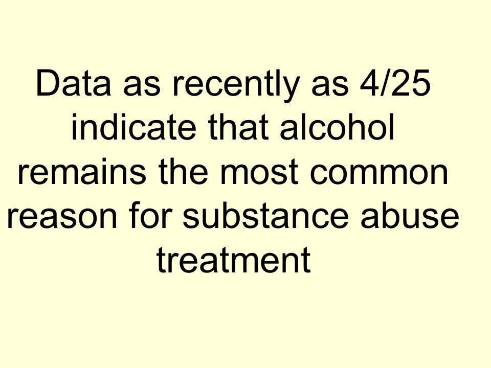 Data as recently as 4/25 indicate that alcohol remains the most common reason for substance abuse treatment
