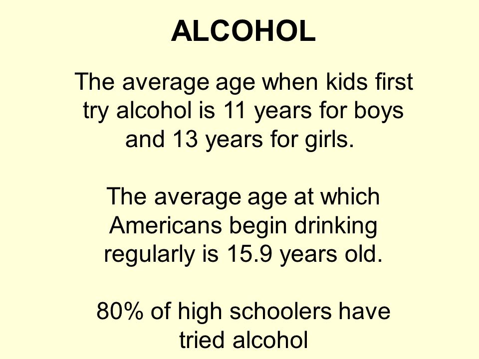 ALCOHOL The average age when kids first try alcohol is 11 years for boys and 13 years for girls. The average age at which Americans begin drinking reg