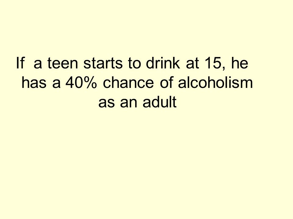 If a teen starts to drink at 15, he has a 40% chance of alcoholism as an adult