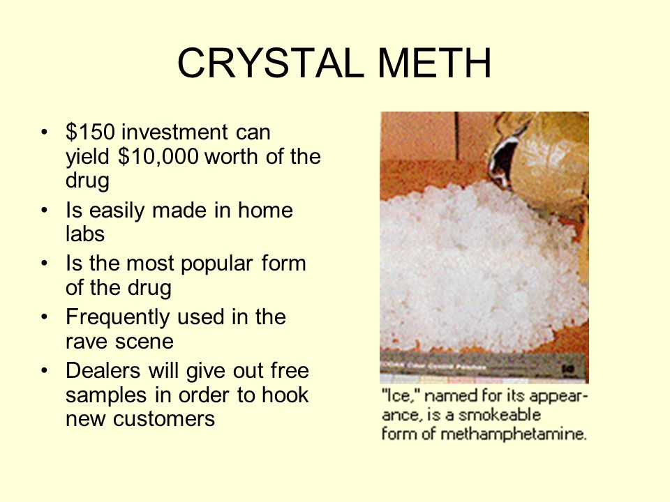 CRYSTAL METH $150 investment can yield $10,000 worth of the drug Is easily made in home labs Is the most popular form of the drug Frequently used in t