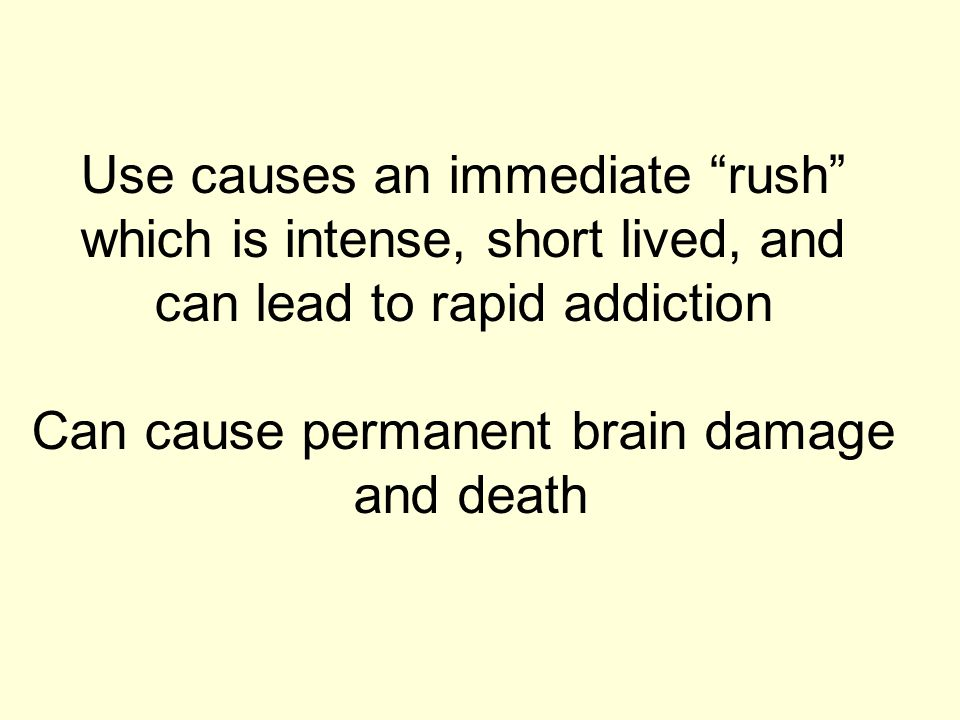 "Use causes an immediate ""rush"" which is intense, short lived, and can lead to rapid addiction Can cause permanent brain damage and death"