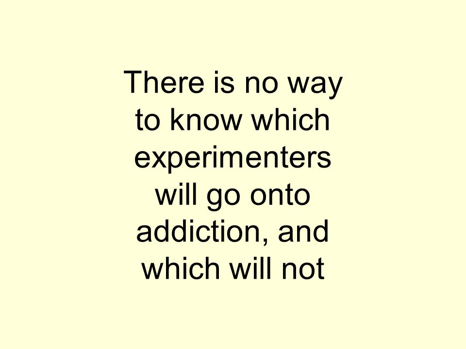 There is no way to know which experimenters will go onto addiction, and which will not