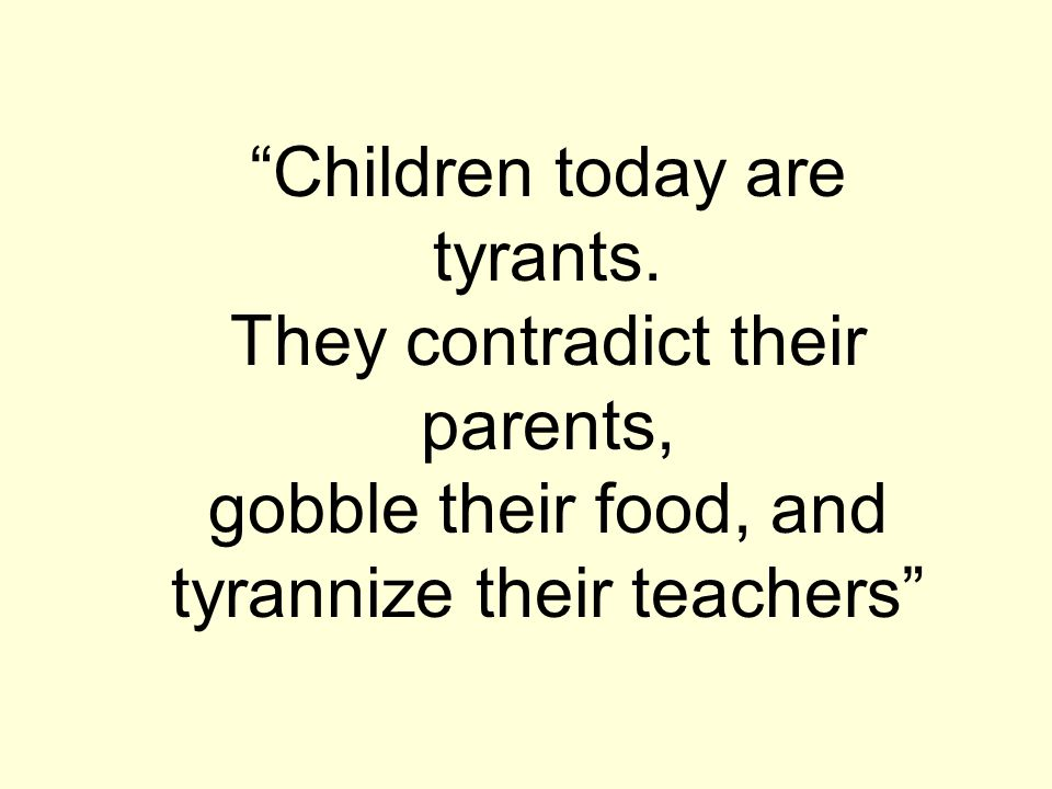 """Children today are tyrants. They contradict their parents, gobble their food, and tyrannize their teachers"""