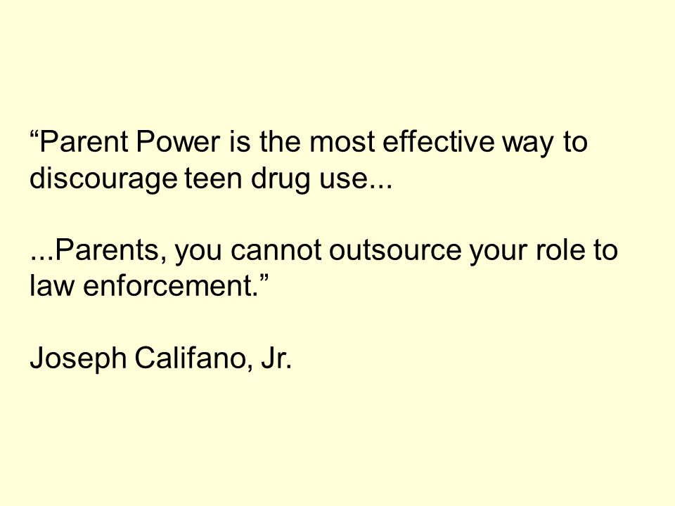 """Parent Power is the most effective way to discourage teen drug use......Parents, you cannot outsource your role to law enforcement."" Joseph Califano,"