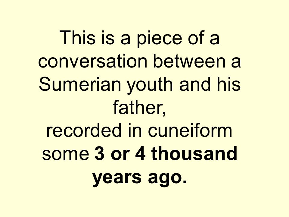 This is a piece of a conversation between a Sumerian youth and his father, recorded in cuneiform some 3 or 4 thousand years ago.