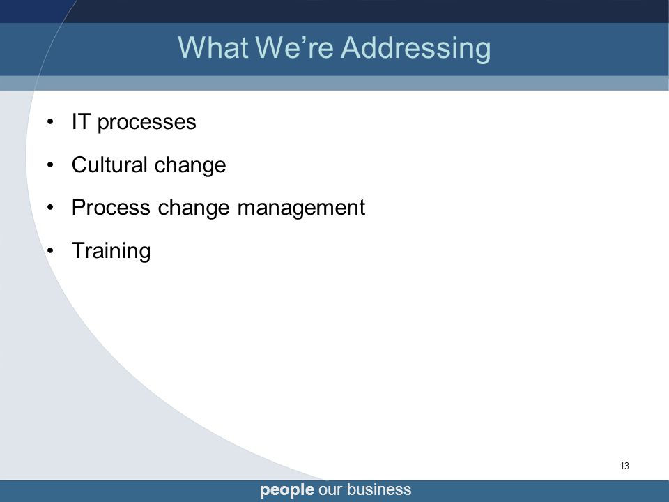 people our business 13 What We're Addressing IT processes Cultural change Process change management Training
