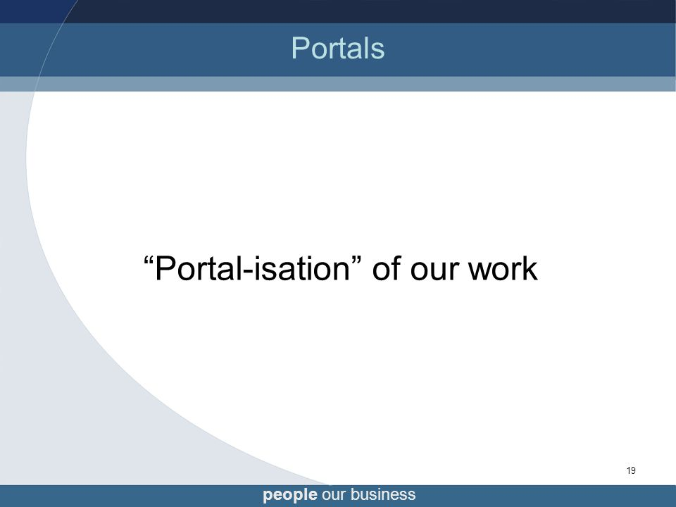 people our business 19 Portals Portal-isation of our work