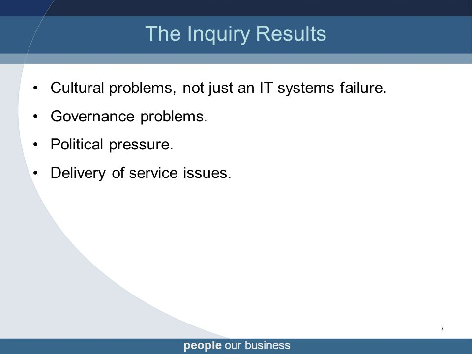 people our business 7 The Inquiry Results Cultural problems, not just an IT systems failure.