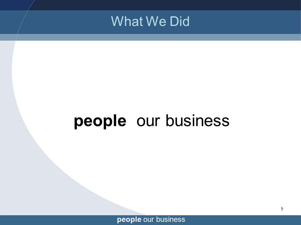 people our business 9 What We Did people our business