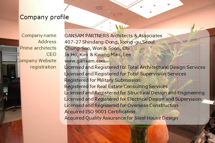 Company name Address Prime architects CEO Company Website registration GANSAM PARTNERS Architects & Associates 407-27 Shindang-Dong, Joong-gu,Seoul Chung-Soo, Won & Soon, Chi Ja Ho, Kim & Kwang Man, Lee www.gansam.com Licensed and Registered for Total Architectural Design Services Licensed and Registered for Total Supervision Services Registered for Military Submission Registered for Real Estate Consulting Services Licensed and Registered for Structural Design and Engineering Licensed and Registered for Electrical Design and Supervision Licensed and Registered for Overseas Construction Acquired ISO 9001 Certification Acquired Quality Assurance for Steel House Design Company profile