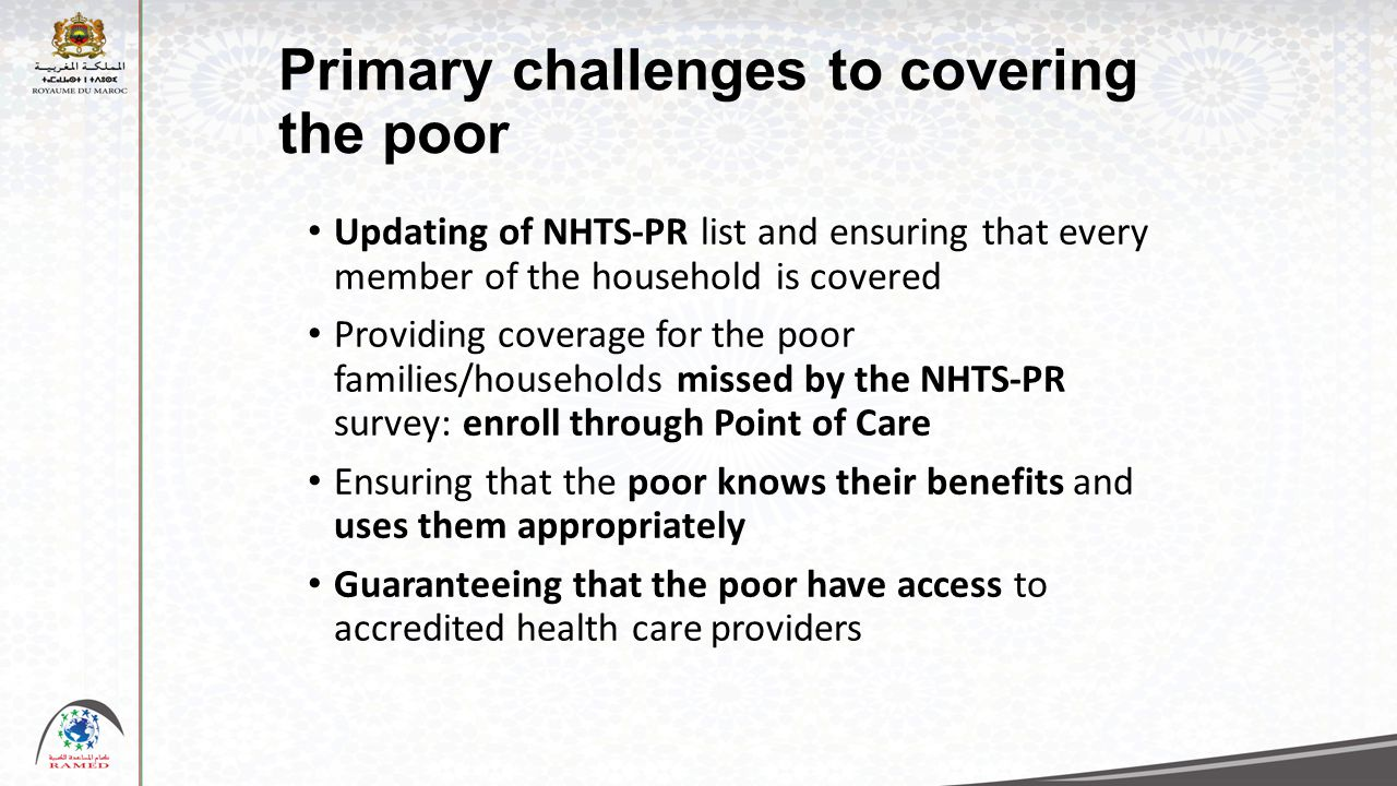 Primary challenges to covering the poor Updating of NHTS-PR list and ensuring that every member of the household is covered Providing coverage for the poor families/households missed by the NHTS-PR survey: enroll through Point of Care Ensuring that the poor knows their benefits and uses them appropriately Guaranteeing that the poor have access to accredited health care providers