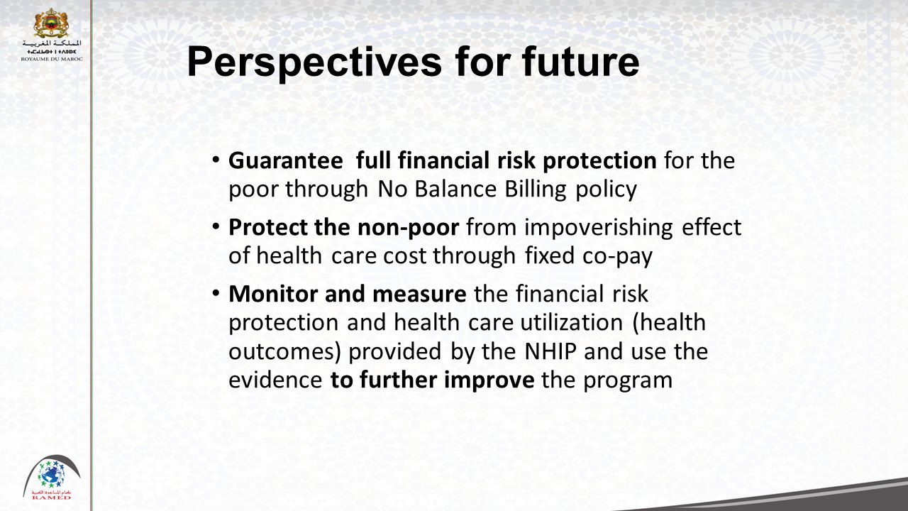 Perspectives for future Guarantee full financial risk protection for the poor through No Balance Billing policy Protect the non-poor from impoverishin