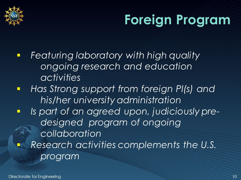 10 Foreign Program  Featuring laboratory with high quality ongoing research and education activities  Has Strong support from foreign PI(s) and his/her university administration  Is part of an agreed upon, judiciously pre- designed program of ongoing collaboration  Research activities complements the U.S.