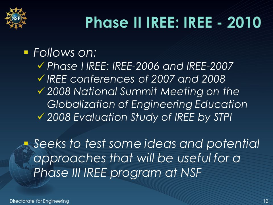 Directorate for Engineering12 Phase II IREE: IREE - 2010  Follows on: Phase I IREE: IREE-2006 and IREE-2007 IREE conferences of 2007 and 2008 2008 National Summit Meeting on the Globalization of Engineering Education 2008 Evaluation Study of IREE by STPI  Seeks to test some ideas and potential approaches that will be useful for a Phase III IREE program at NSF
