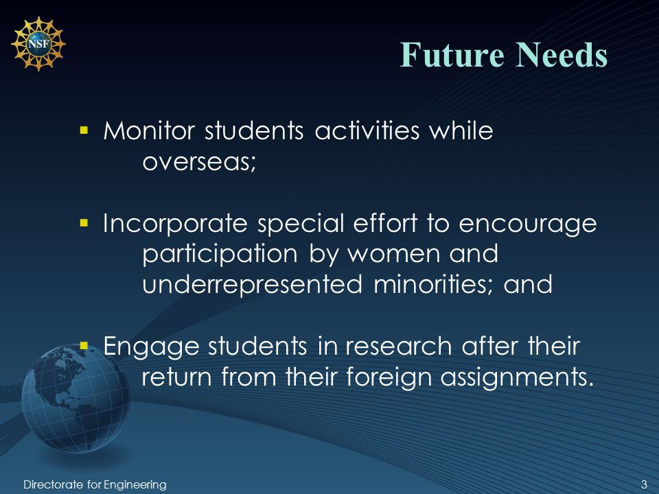 Directorate for Engineering3 Future Needs  Monitor students activities while overseas;  Incorporate special effort to encourage participation by women and underrepresented minorities; and  Engage students in research after their return from their foreign assignments.