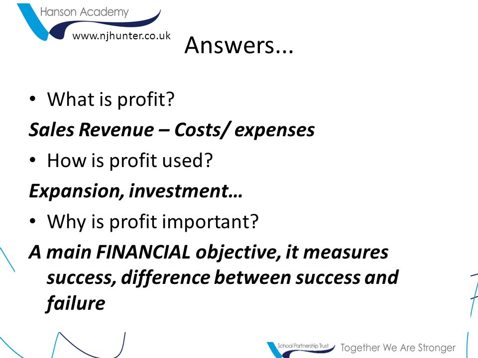 www.njhunter.co.uk Answers... What is profit. Sales Revenue – Costs/ expenses How is profit used.