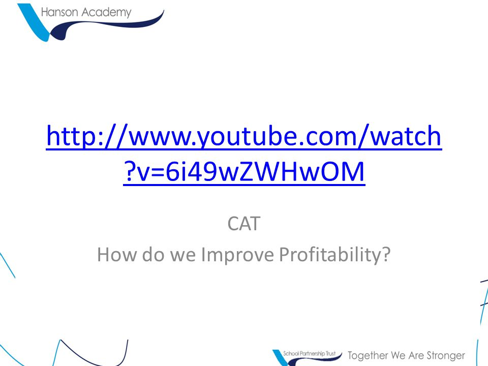 http://www.youtube.com/watch ?v=6i49wZWHwOM CAT How do we Improve Profitability?