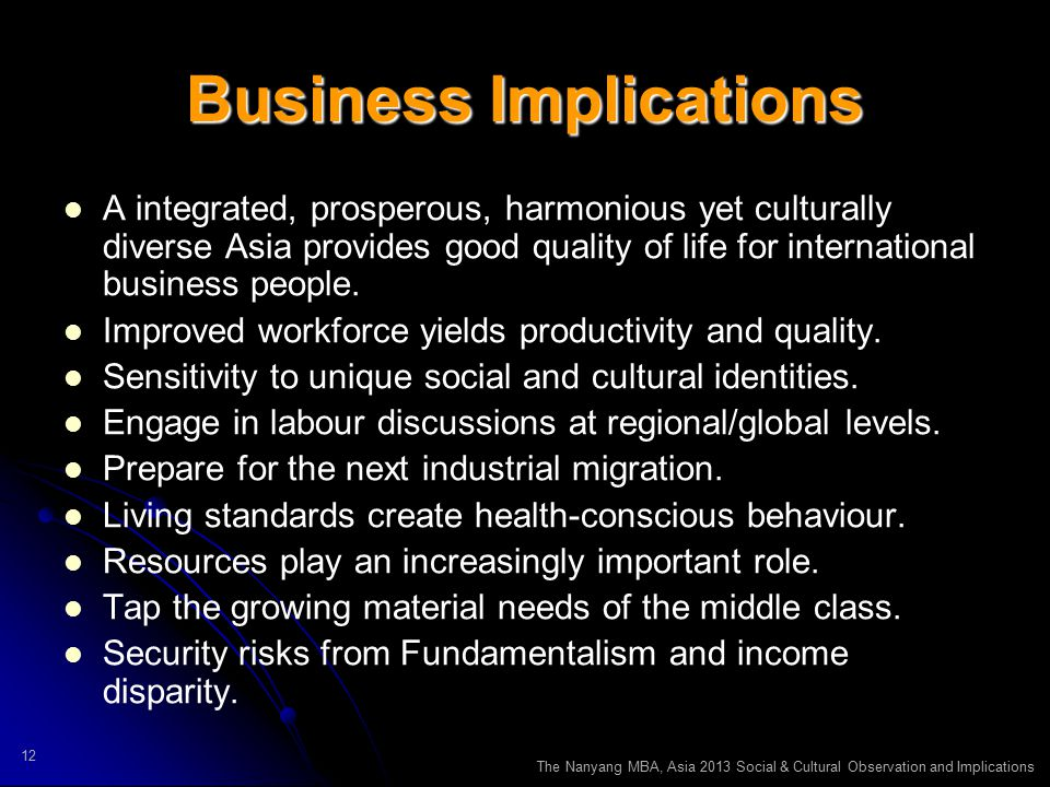 The Nanyang MBA, Asia 2013 Social & Cultural Observation and Implications 12 Business Implications A integrated, prosperous, harmonious yet culturally diverse Asia provides good quality of life for international business people.