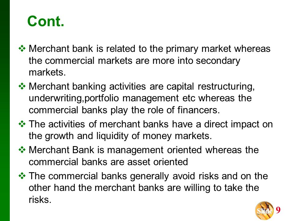 Slide Slide 9 Cont.  Merchant bank is related to the primary market whereas the commercial markets are more into secondary markets.  Merchant bankin