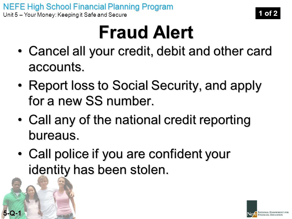 NEFE High School Financial Planning Program Unit 5 – Your Money: Keeping it Safe and Secure Fraud Alert Cancel all your credit, debit and other card accounts.Cancel all your credit, debit and other card accounts.
