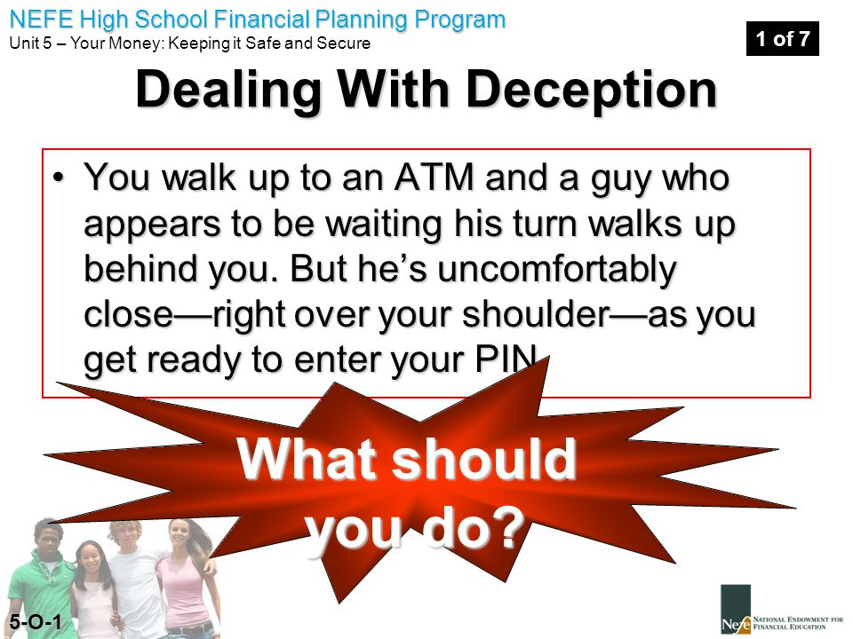 NEFE High School Financial Planning Program Unit 5 – Your Money: Keeping it Safe and Secure Dealing With Deception You walk up to an ATM and a guy who appears to be waiting his turn walks up behind you.