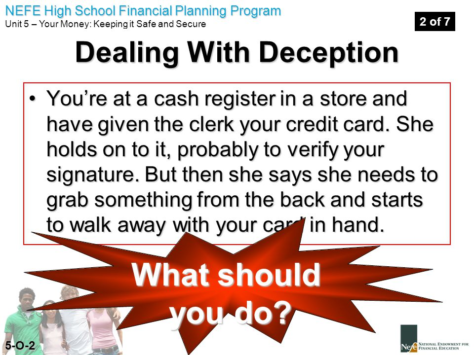 NEFE High School Financial Planning Program Unit 5 – Your Money: Keeping it Safe and Secure You're at a cash register in a store and have given the clerk your credit card.