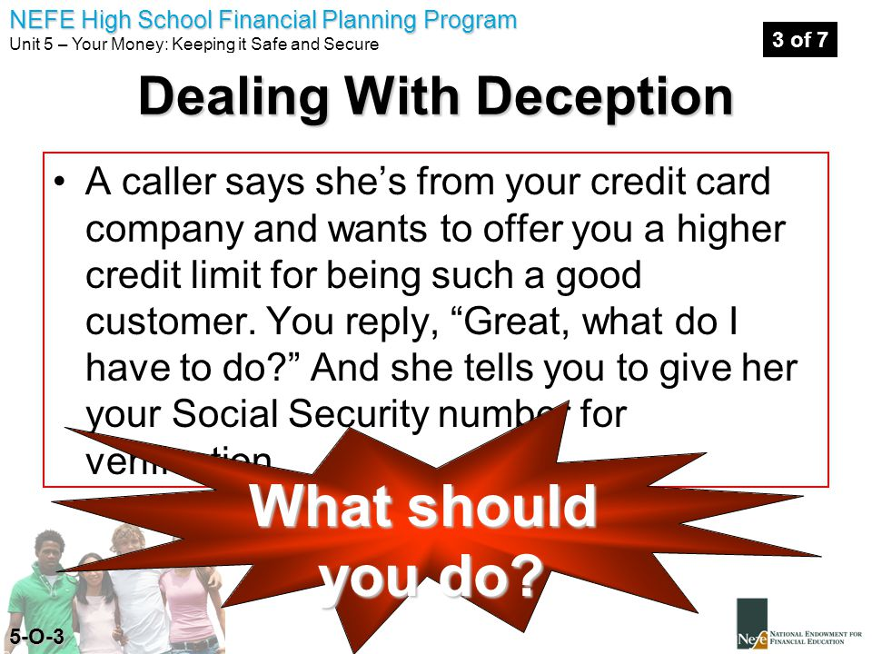 NEFE High School Financial Planning Program Unit 5 – Your Money: Keeping it Safe and Secure A caller says she's from your credit card company and wants to offer you a higher credit limit for being such a good customer.
