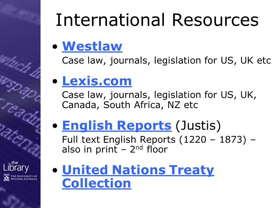 Journal Articles Law, Crime & Justice (Informit) For Australian content Index to Legal Periodicals & Books Fulltext journal articles – current file Index to Foreign legal periodicals 1985+ index to articles and book reviews – US.UK, Canada and Australia HeinOnline Various law journals in full-text- mainly US – some Australian and UK Kluwer Online Includes a number of international law journals in full-text ProQuest 5000 International Articles only – mainly US & international materials Legendcom immigration database – login with student no.