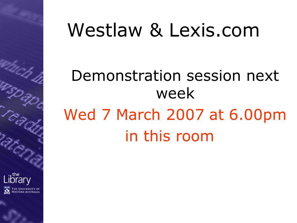 Westlaw & Lexis.com Demonstration session next week Wed 7 March 2007 at 6.00pm in this room