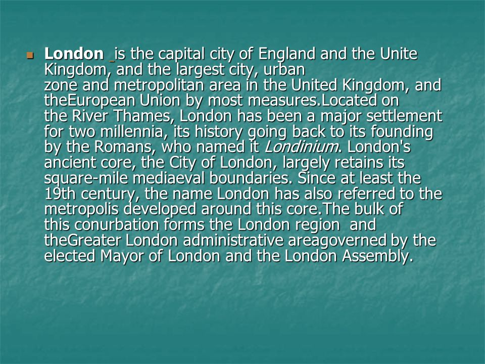London is the capital city of England and the Unite Kingdom, and the largest city, urban zone and metropolitan area in the United Kingdom, and theEuro