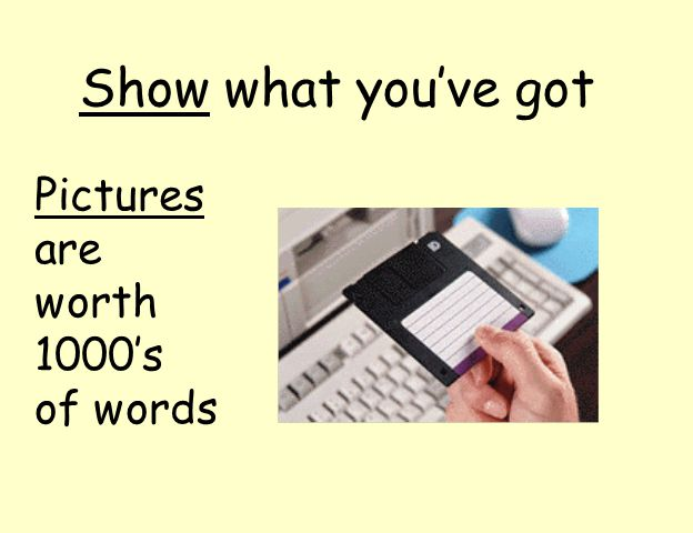 Show what you've got Pictures are worth 1000's of words
