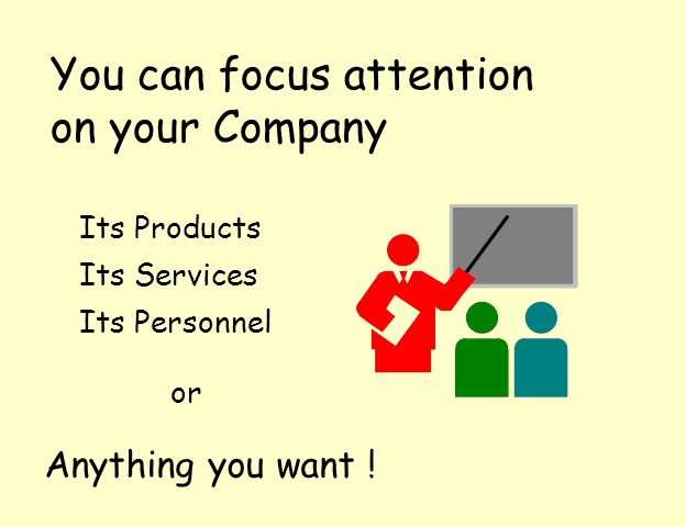 You can focus attention on your Company Its Products Its Services Its Personnel Anything you want .