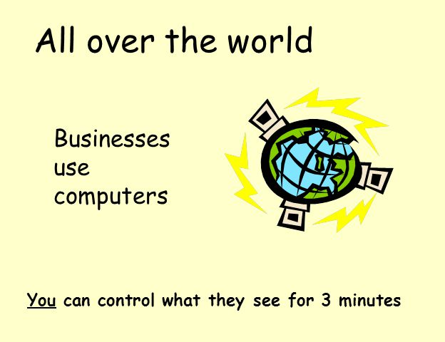 All over the world Businesses use computers You can control what they see for 3 minutes