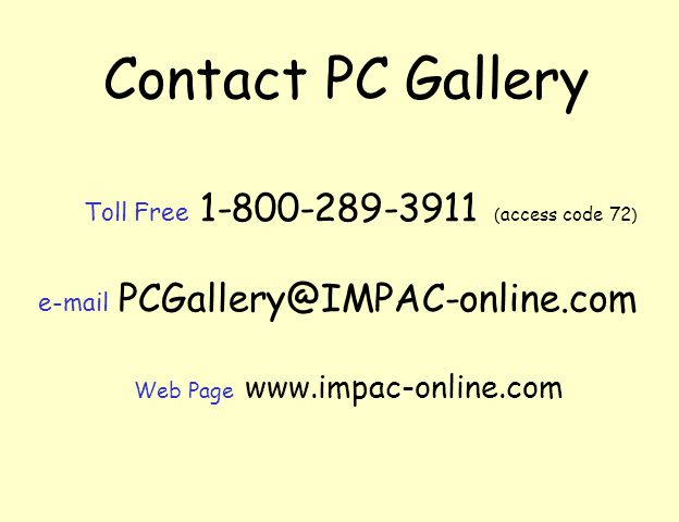 Contact PC Gallery Toll Free 1-800-289-3911 ( access code 72 ) e-mail PCGallery@IMPAC-online.com Web Page www.impac-online.com