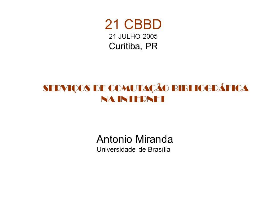 SERVIÇOS DE COMUTAÇÃO BIBLIOGRÁFICA NA INTERNET Antonio Miranda Universidade de Brasília 21 CBBD 21 JULHO 2005 Curitiba, PR