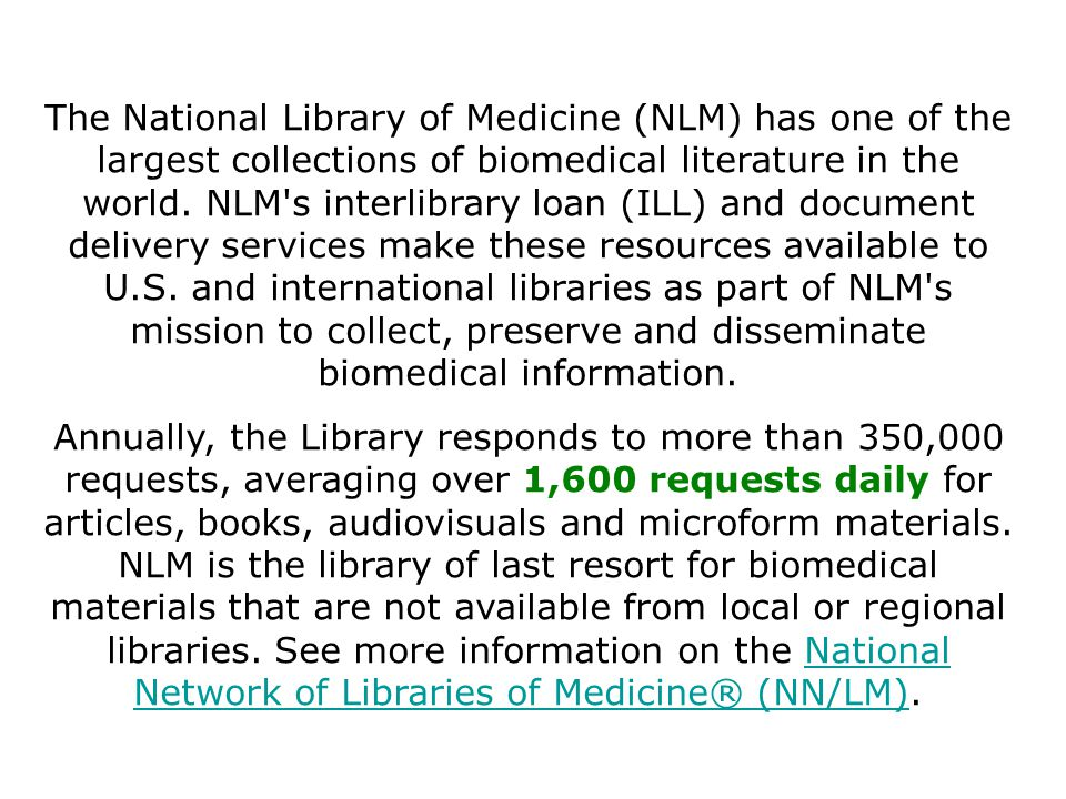 The National Library of Medicine (NLM) has one of the largest collections of biomedical literature in the world.