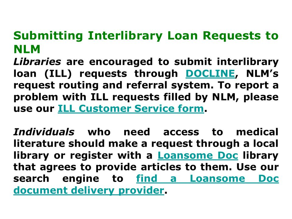 Submitting Interlibrary Loan Requests to NLM Libraries are encouraged to submit interlibrary loan (ILL) requests through DOCLINE, NLM's request routing and referral system.