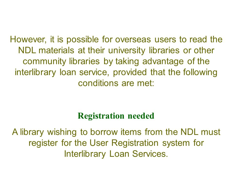 However, it is possible for overseas users to read the NDL materials at their university libraries or other community libraries by taking advantage of the interlibrary loan service, provided that the following conditions are met: Registration needed A library wishing to borrow items from the NDL must register for the User Registration system for Interlibrary Loan Services.