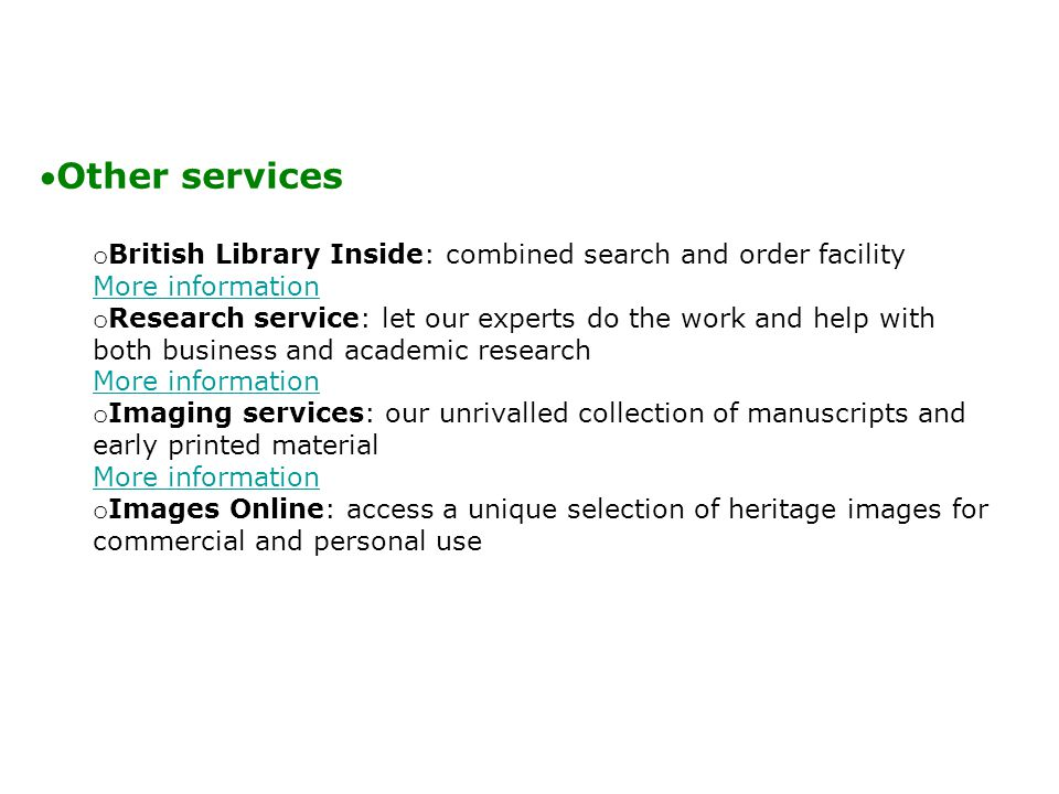 Other services o British Library Inside: combined search and order facility More information More information o Research service: let our experts do the work and help with both business and academic research More information More information o Imaging services: our unrivalled collection of manuscripts and early printed material More information More information o Images Online: access a unique selection of heritage images for commercial and personal use
