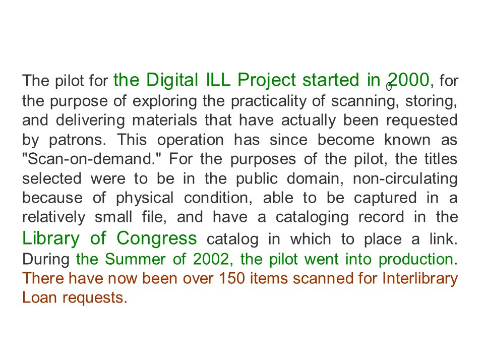 The pilot for the Digital ILL Project started in 2000, for the purpose of exploring the practicality of scanning, storing, and delivering materials that have actually been requested by patrons.