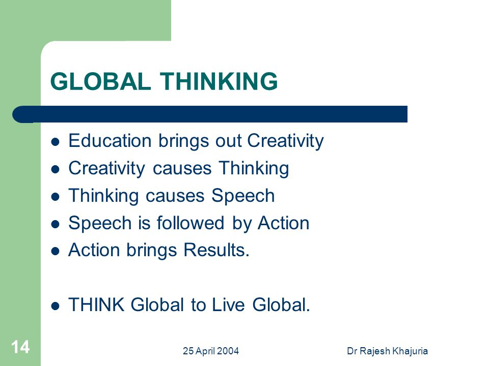 25 April 2004Dr Rajesh Khajuria 14 GLOBAL THINKING Education brings out Creativity Creativity causes Thinking Thinking causes Speech Speech is followed by Action Action brings Results.