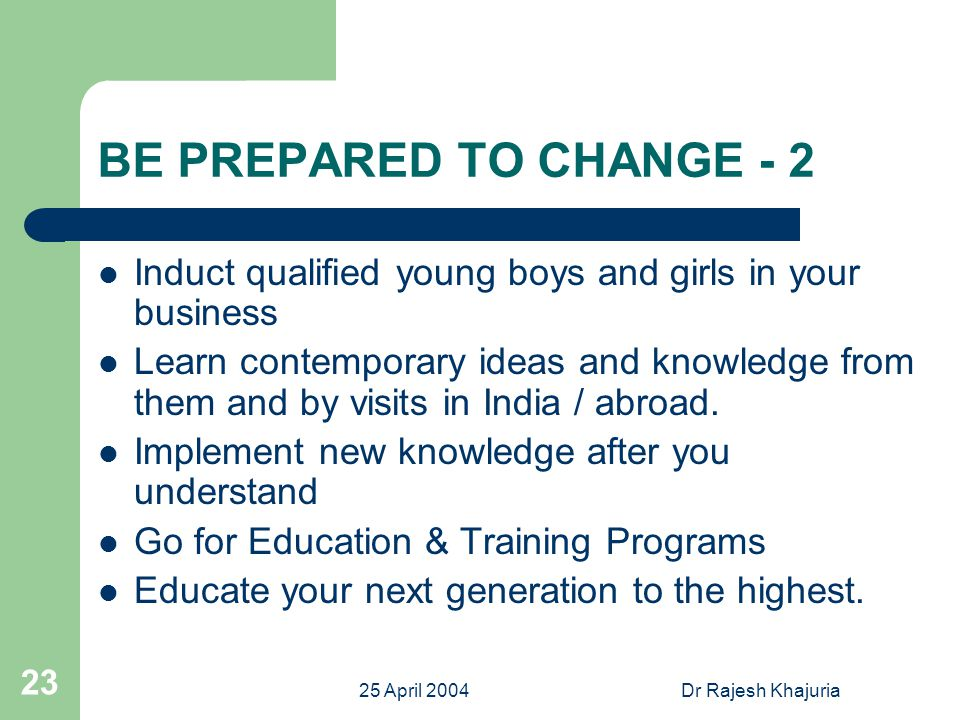 25 April 2004Dr Rajesh Khajuria 23 BE PREPARED TO CHANGE - 2 Induct qualified young boys and girls in your business Learn contemporary ideas and knowledge from them and by visits in India / abroad.