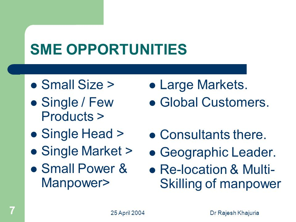 25 April 2004Dr Rajesh Khajuria 7 SME OPPORTUNITIES Small Size > Single / Few Products > Single Head > Single Market > Small Power & Manpower> Large Markets.
