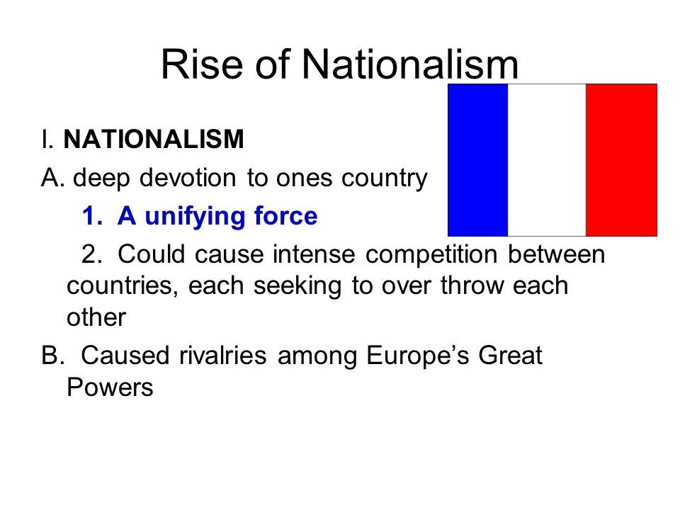 Rise of Nationalism I. NATIONALISM A. deep devotion to ones country 1. A unifying force 2. Could cause intense competition between countries, each see