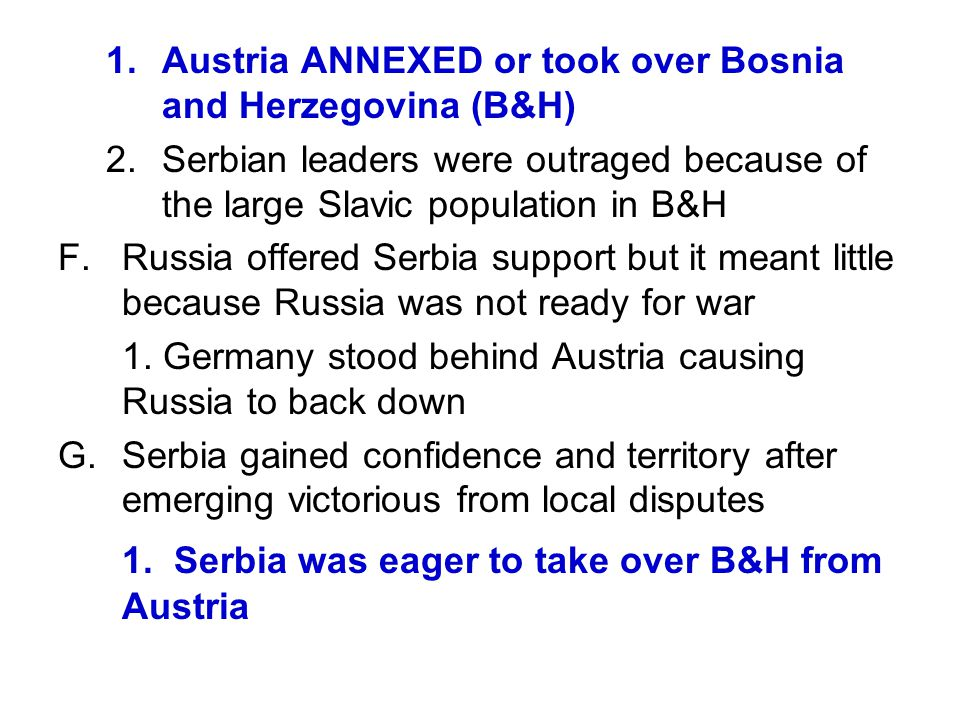 1.Austria ANNEXED or took over Bosnia and Herzegovina (B&H) 2.Serbian leaders were outraged because of the large Slavic population in B&H F.Russia off