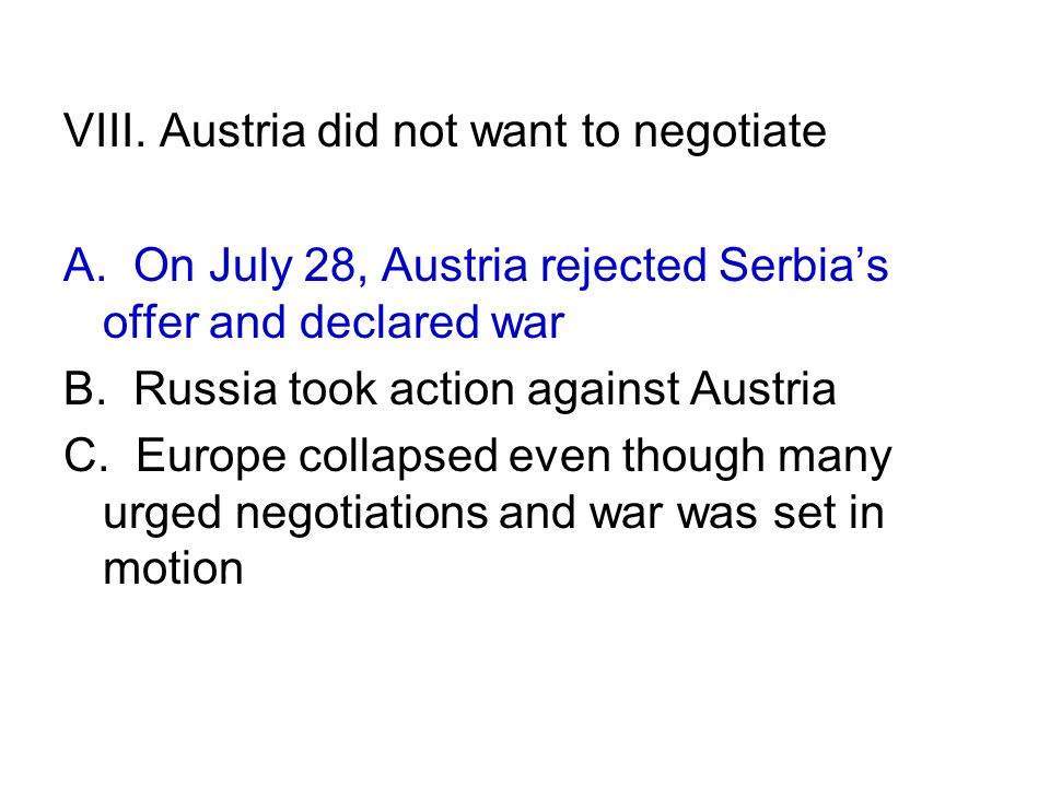 VIII. Austria did not want to negotiate A. On July 28, Austria rejected Serbia's offer and declared war B. Russia took action against Austria C. Europ