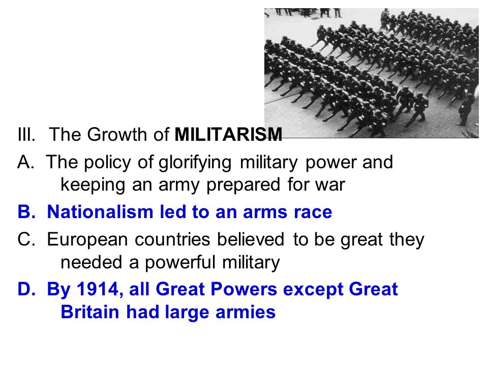 III. The Growth of MILITARISM A. The policy of glorifying military power and keeping an army prepared for war B. Nationalism led to an arms race C. Eu