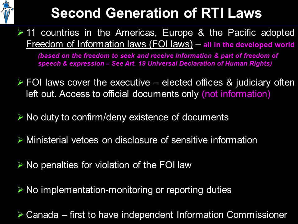 Second Generation of RTI Laws  11 countries in the Americas, Europe & the Pacific adopted Freedom of Information laws (FOI laws) – all in the developed world  Canada – first to have independent Information Commissioner  FOI laws cover the executive – elected offices & judiciary often left out.